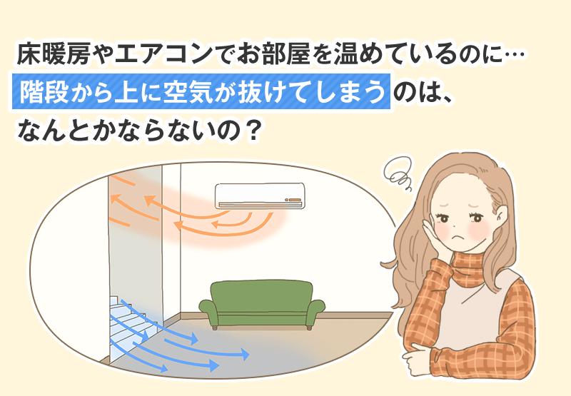 床暖房やエアコンでお部屋を温めているのに… 階段から上に空気が抜けてしまうのは、なんとかならないの?