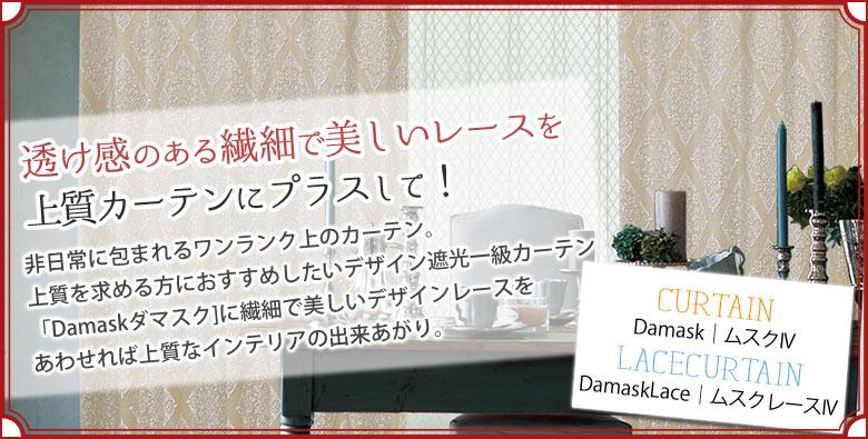 Damask ムスクIV DamaskLace ムスクレースIV 透け感のある繊細で美しいレースを上質カーテンにプラスして! 非日常に包まれるワンランク上のカーテン。上質を求める方におすすめしたいデザイン遮光一級カーテン「Damaskダマスク]に繊細で美しいデザインレースをあわせれば上質なインテリアの出来あがり。