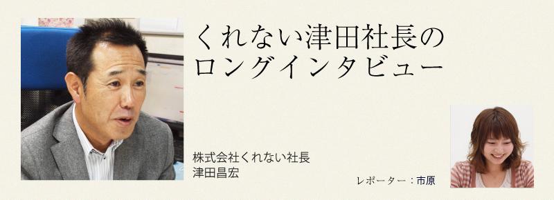くれない津田社長のロングインタビュー
