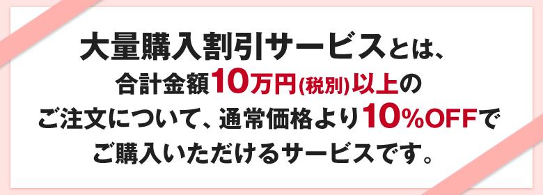 合計金額10万円(税別)以上のご注文について、通常価格より10%OFFでご購入いただけるサービスです。