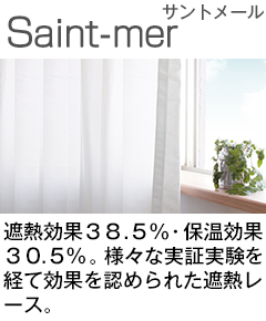 遮熱効果38.5%・保温効果30.5%。様々な実証実験を経て効果を認められた遮熱レース。「Saint-mer サントメール」