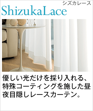 優しい光だけを採り入れる特殊コーティングを施した昼夜目隠しレースカーテン。「Shizuka Lace シズカレース」