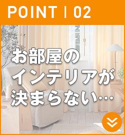 ポイント2.お部屋のインテリアが決まらない…